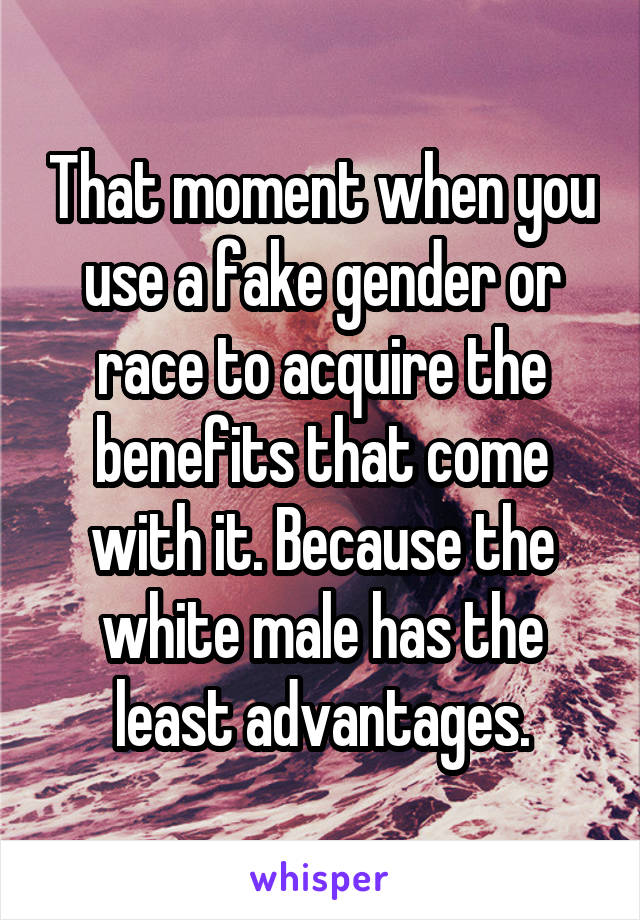 That moment when you use a fake gender or race to acquire the benefits that come with it. Because the white male has the least advantages.