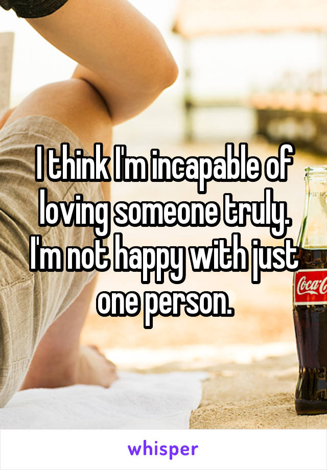 I think I'm incapable of loving someone truly. I'm not happy with just one person.