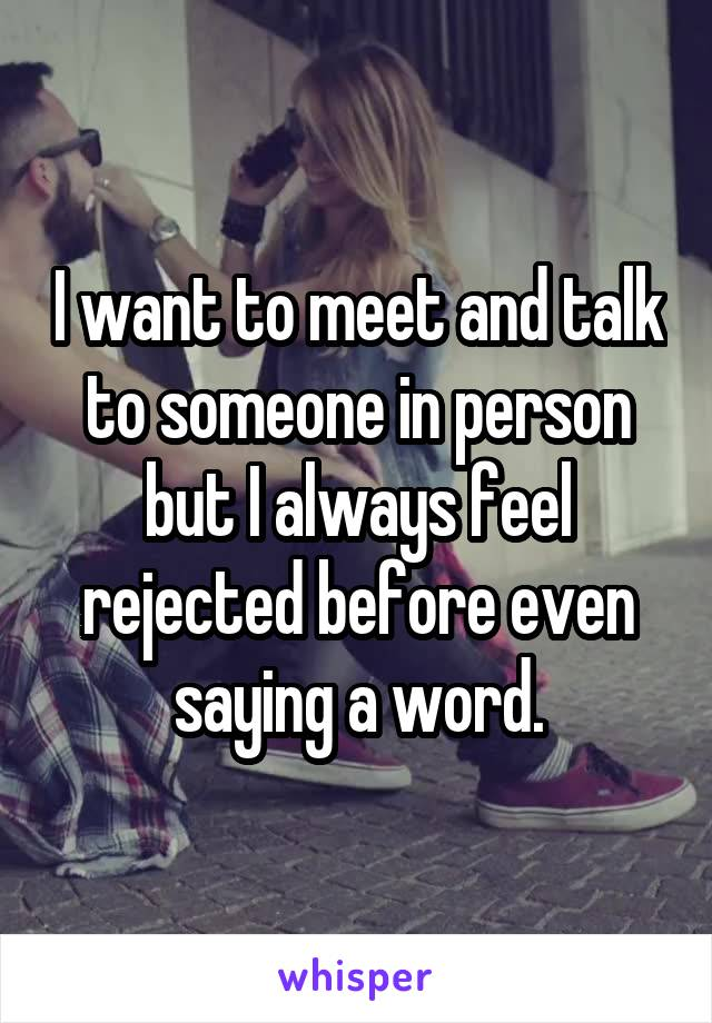 I want to meet and talk to someone in person but I always feel rejected before even saying a word.