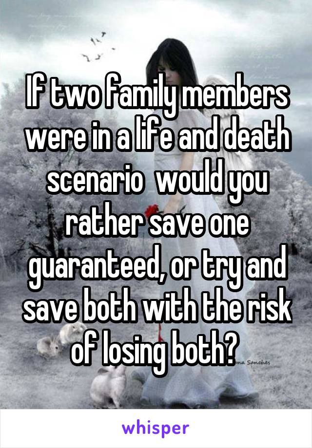 If two family members were in a life and death scenario  would you rather save one guaranteed, or try and save both with the risk of losing both?