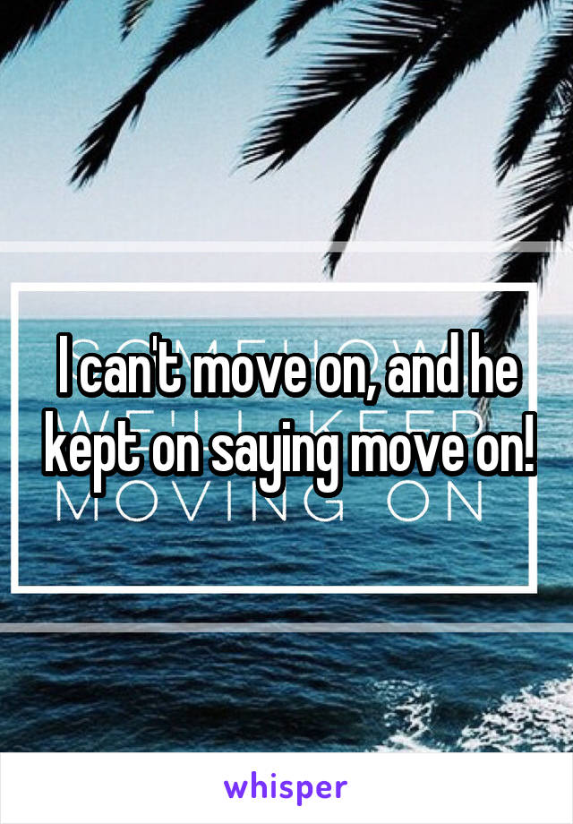 I can't move on, and he kept on saying move on!