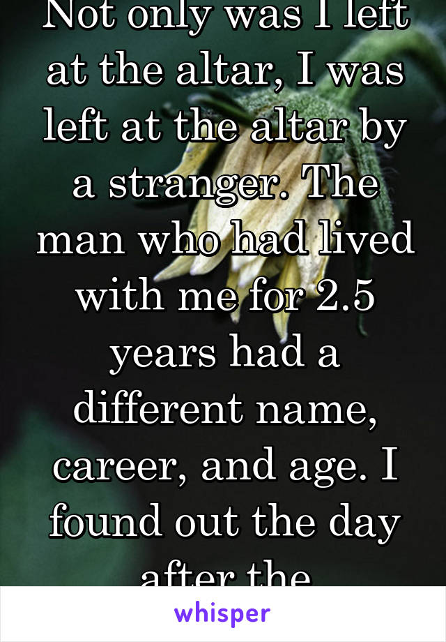 """Not only was I left at the altar, I was left at the altar by a stranger. The man who had lived with me for 2.5 years had a different name, career, and age. I found out the day after the """"wedding""""."""