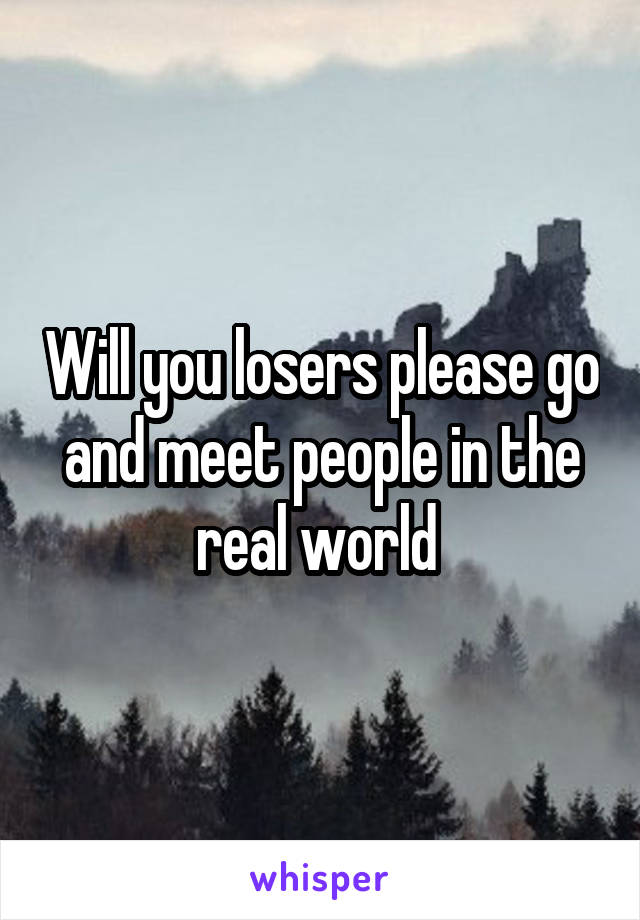 Will you losers please go and meet people in the real world