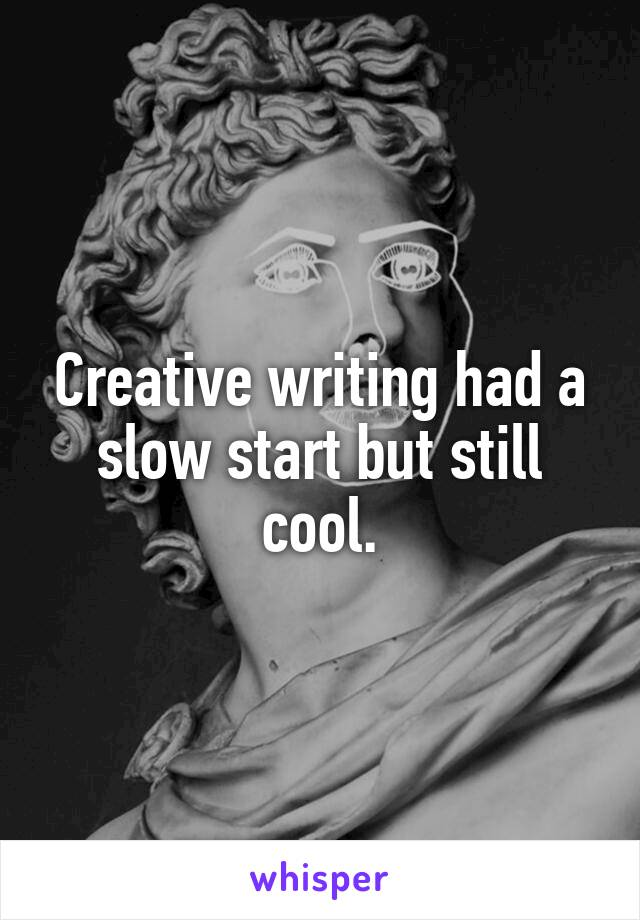 Creative writing had a slow start but still cool.