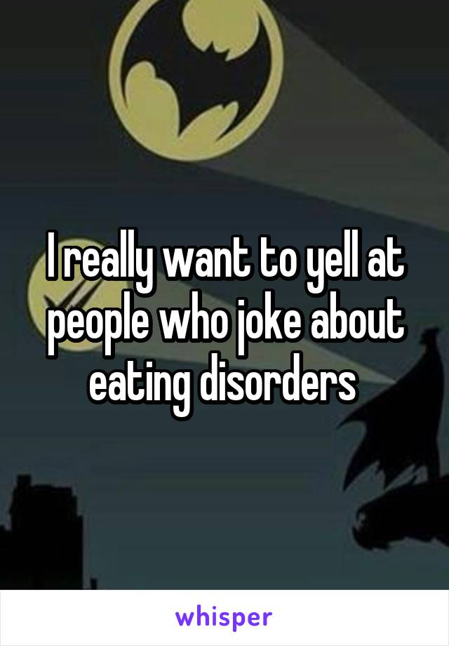 I really want to yell at people who joke about eating disorders