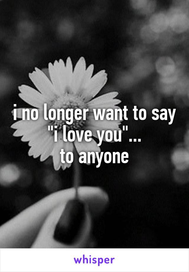 "i no longer want to say ""i love you""... to anyone"