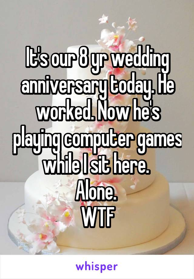 It's our 8 yr wedding anniversary today. He worked. Now he's playing computer games while I sit here.  Alone.  WTF