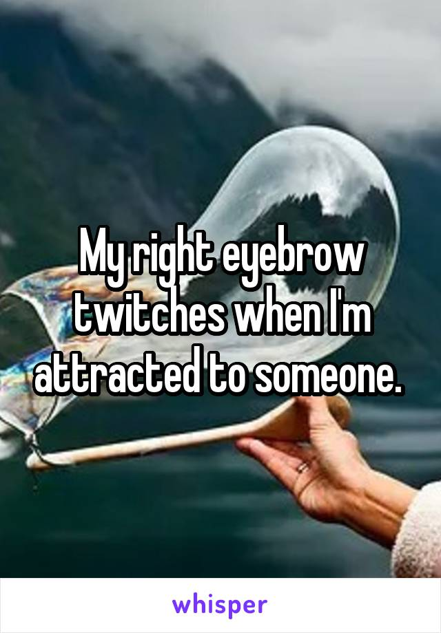 My right eyebrow twitches when I'm attracted to someone.