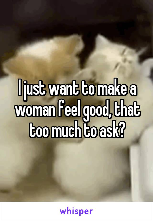 I just want to make a woman feel good, that too much to ask?