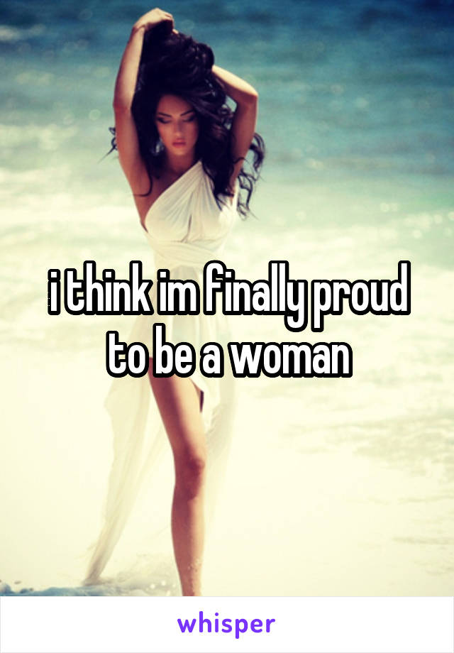 i think im finally proud to be a woman