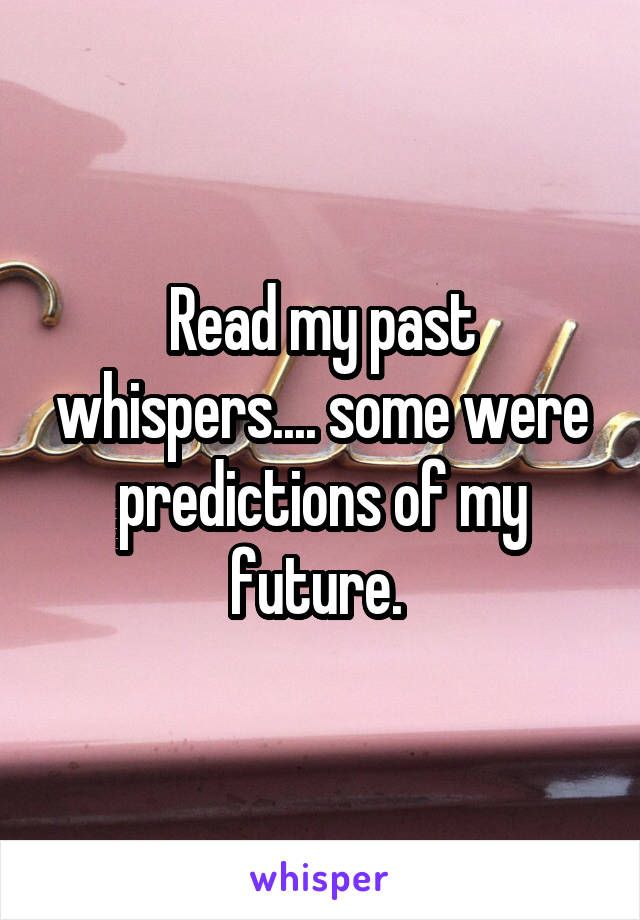 Read my past whispers.... some were predictions of my future.