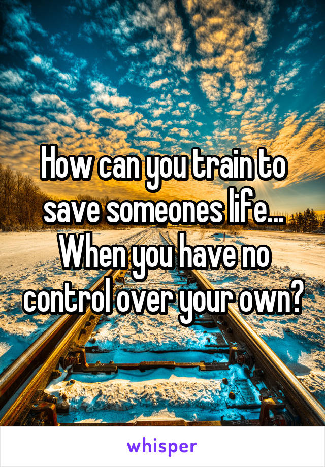 How can you train to save someones life... When you have no control over your own?
