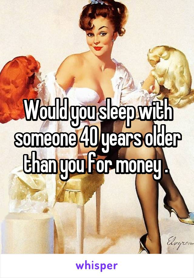 Would you sleep with someone 40 years older than you for money .
