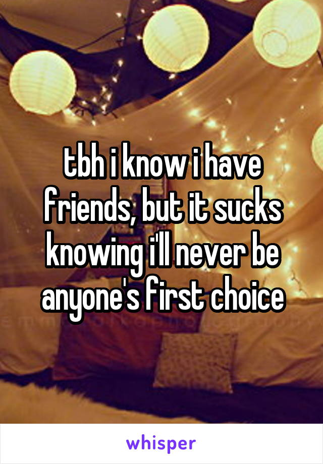 tbh i know i have friends, but it sucks knowing i'll never be anyone's first choice