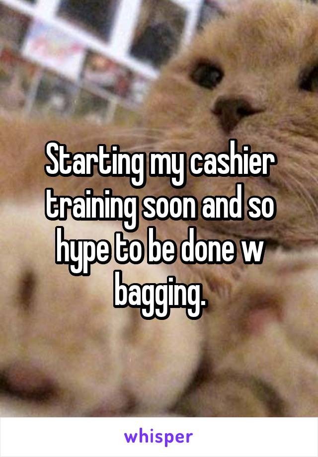 Starting my cashier training soon and so hype to be done w bagging.