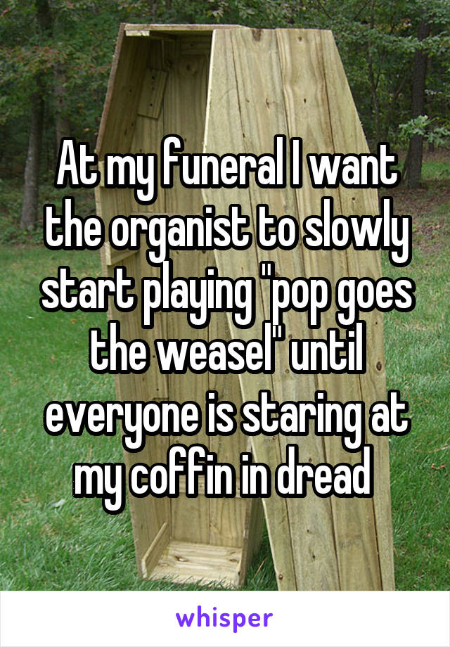 """At my funeral I want the organist to slowly start playing """"pop goes the weasel"""" until everyone is staring at my coffin in dread"""