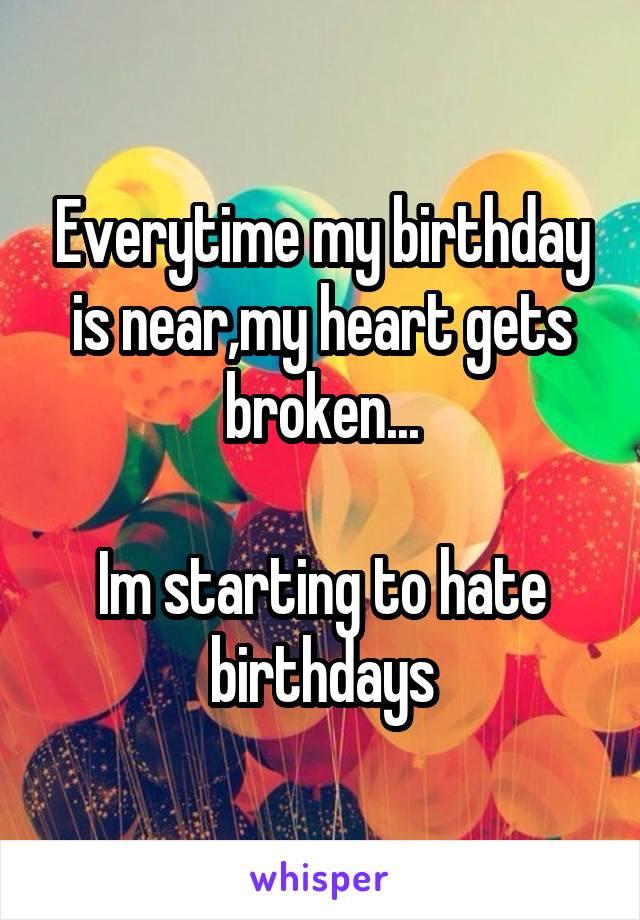 Everytime my birthday is near,my heart gets broken...  Im starting to hate birthdays