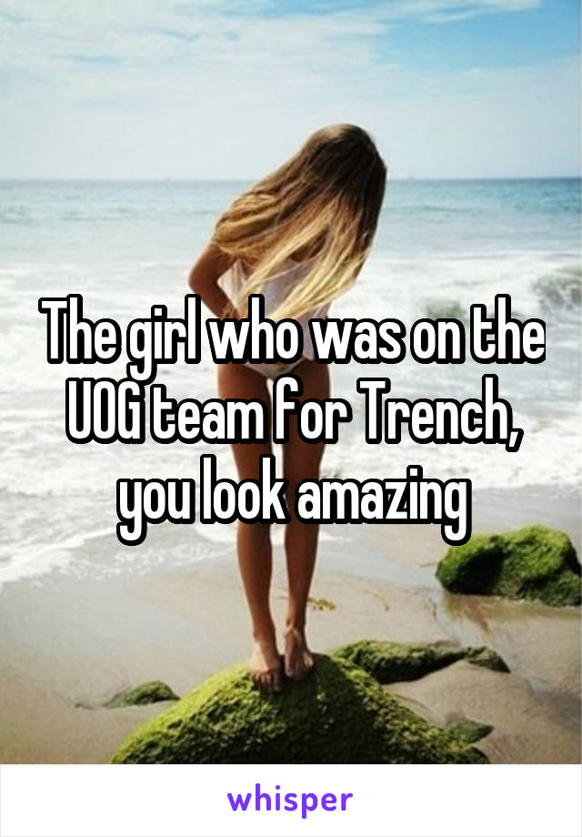 The girl who was on the UOG team for Trench, you look amazing