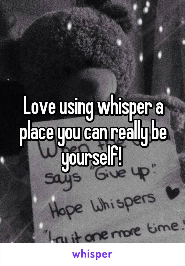 Love using whisper a place you can really be yourself!