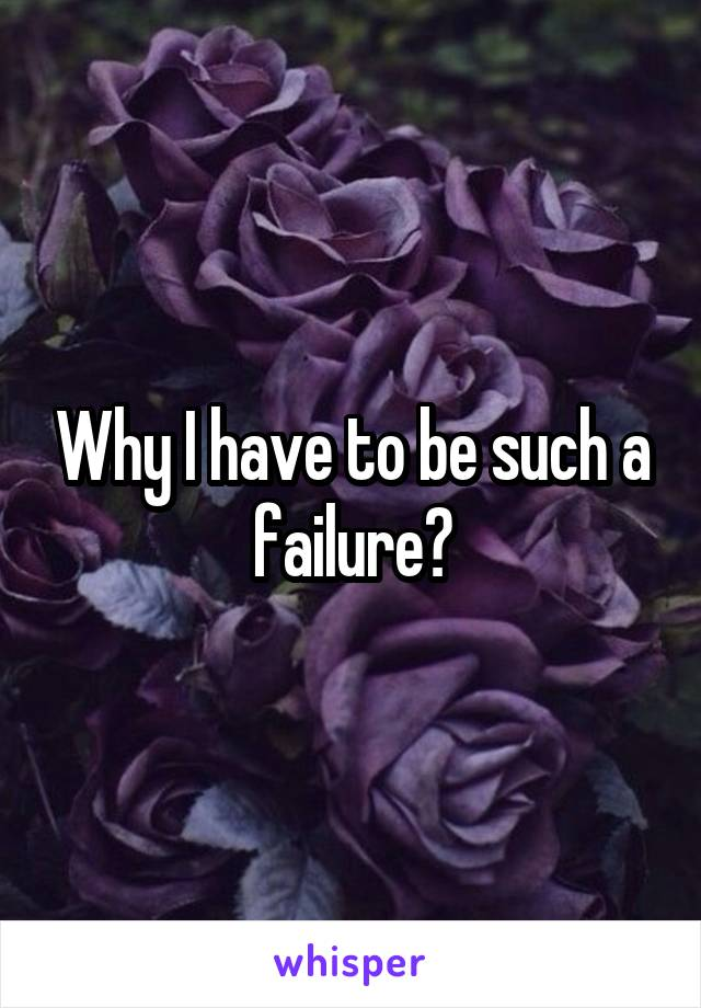 Why I have to be such a failure?