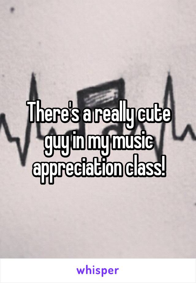 There's a really cute guy in my music appreciation class!