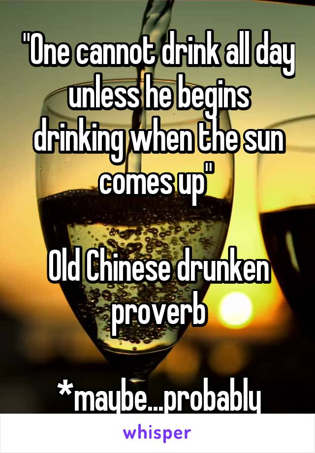 """One cannot drink all day unless he begins drinking when the sun comes up""   Old Chinese drunken proverb  *maybe...probably"
