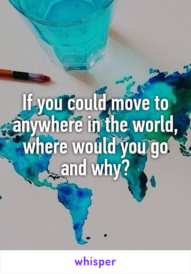 If you could move to anywhere in the world, where would you go and why?