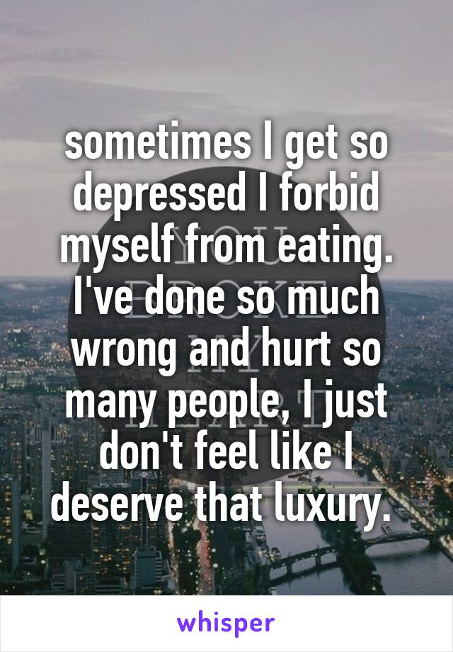sometimes I get so depressed I forbid myself from eating. I've done so much wrong and hurt so many people, I just don't feel like I deserve that luxury.