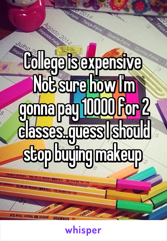 College is expensive  Not sure how I'm gonna pay 10000 for 2 classes..guess I should stop buying makeup