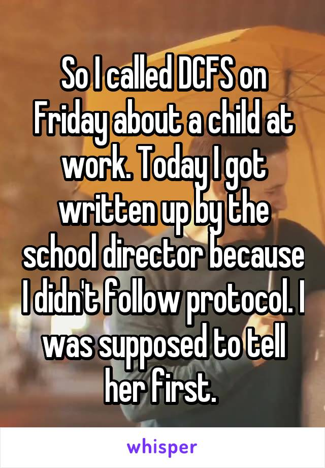 So I called DCFS on Friday about a child at work. Today I got written up by the school director because I didn't follow protocol. I was supposed to tell her first.
