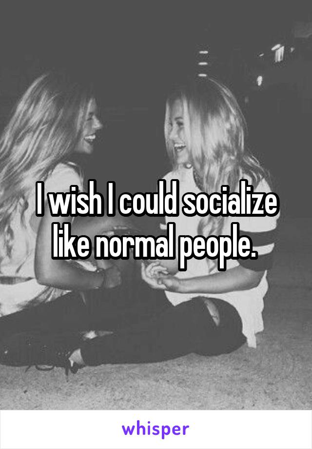 I wish I could socialize like normal people.