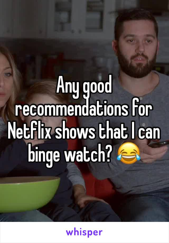 Any good recommendations for Netflix shows that I can binge watch? 😂