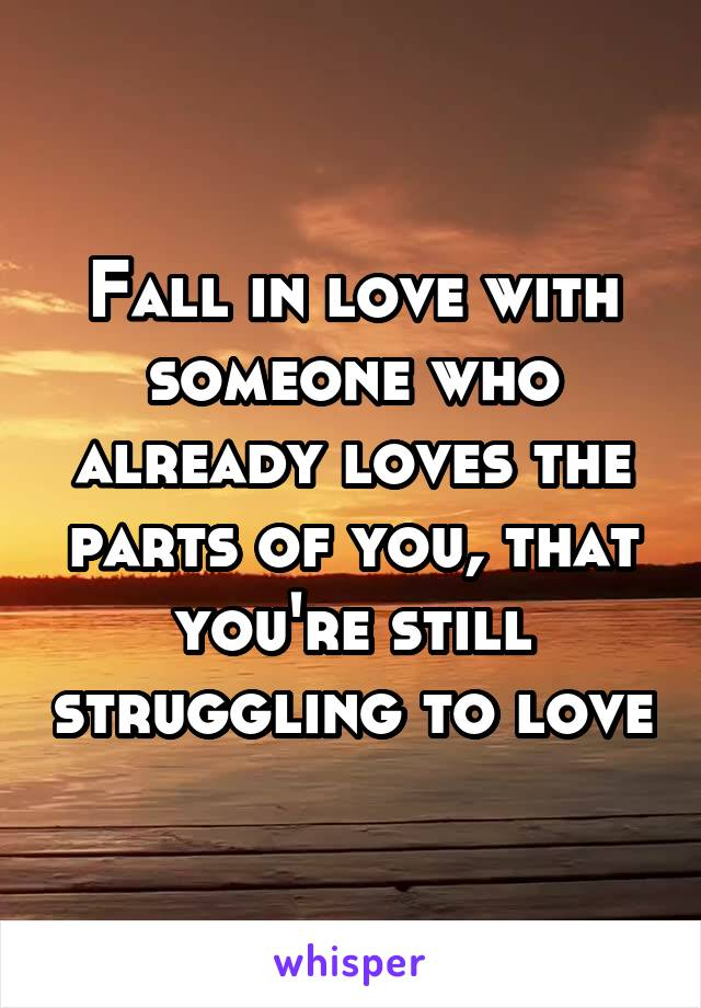 Fall in love with someone who already loves the parts of you, that you're still struggling to love