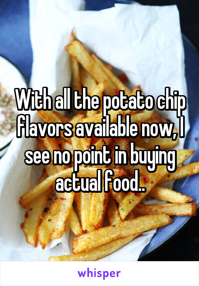 With all the potato chip flavors available now, I see no point in buying actual food..