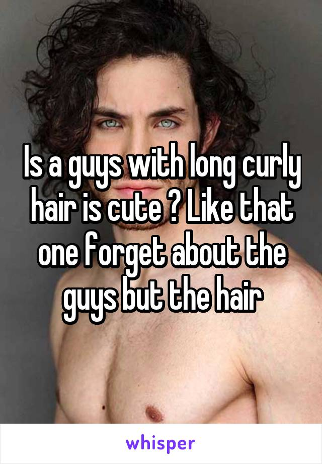 Is a guys with long curly hair is cute ? Like that one forget about the guys but the hair