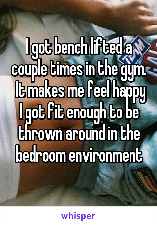 I got bench lifted a couple times in the gym.  It makes me feel happy I got fit enough to be thrown around in the bedroom environment