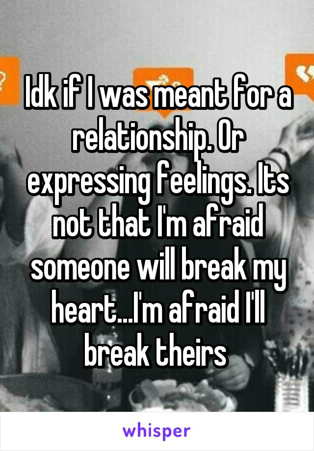 Idk if I was meant for a relationship. Or expressing feelings. Its not that I'm afraid someone will break my heart...I'm afraid I'll break theirs
