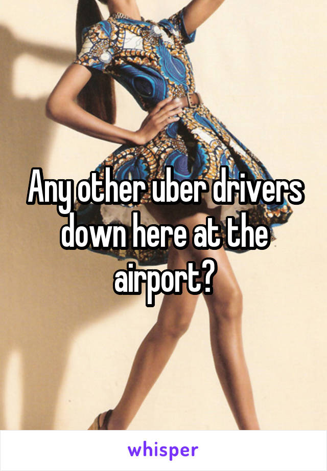 Any other uber drivers down here at the airport?
