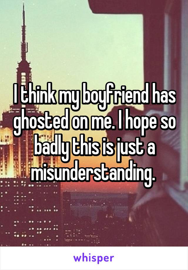 I think my boyfriend has ghosted on me. I hope so badly this is just a misunderstanding.