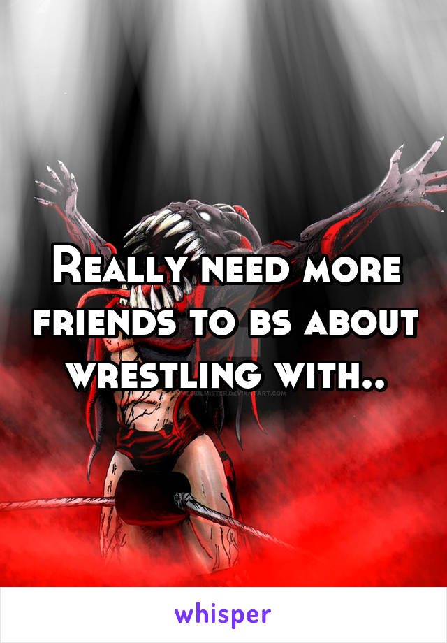 Really need more friends to bs about wrestling with..