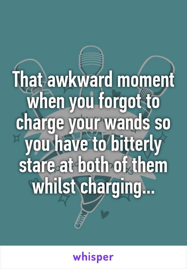 That awkward moment when you forgot to charge your wands so you have to bitterly stare at both of them whilst charging...