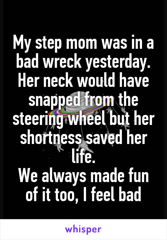 My step mom was in a bad wreck yesterday. Her neck would have snapped from the steering wheel but her shortness saved her life. We always made fun of it too, I feel bad