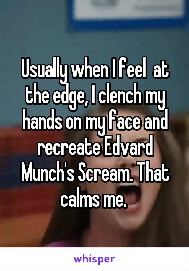 Usually when I feel  at the edge, I clench my hands on my face and recreate Edvard Munch's Scream. That calms me.