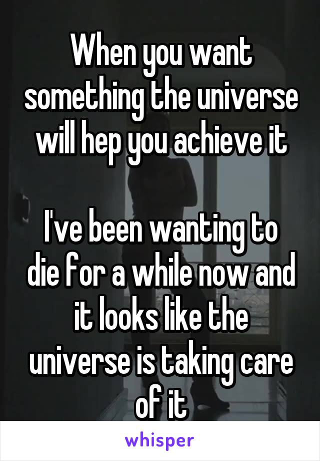 When you want something the universe will hep you achieve it  I've been wanting to die for a while now and it looks like the universe is taking care of it