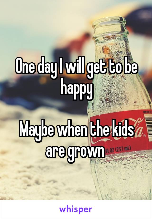 One day I will get to be happy  Maybe when the kids are grown