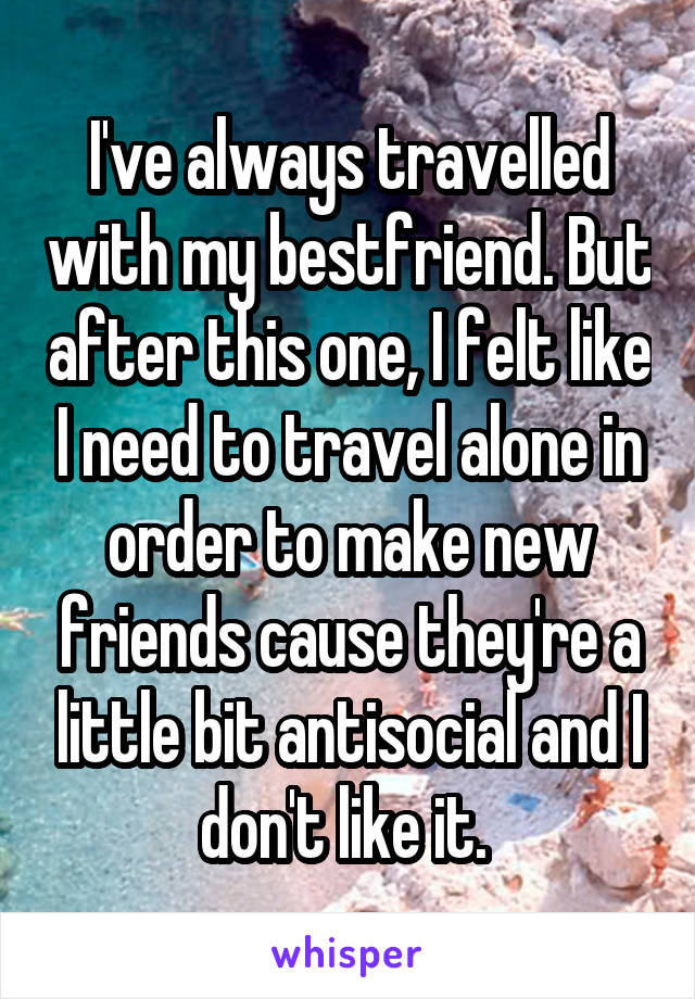 I've always travelled with my bestfriend. But after this one, I felt like I need to travel alone in order to make new friends cause they're a little bit antisocial and I don't like it.