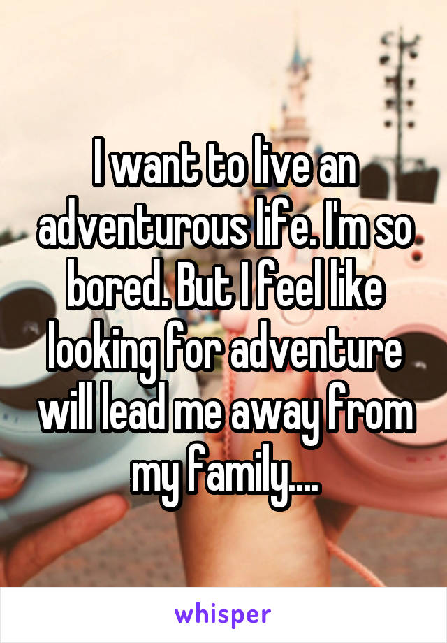 I want to live an adventurous life. I'm so bored. But I feel like looking for adventure will lead me away from my family....