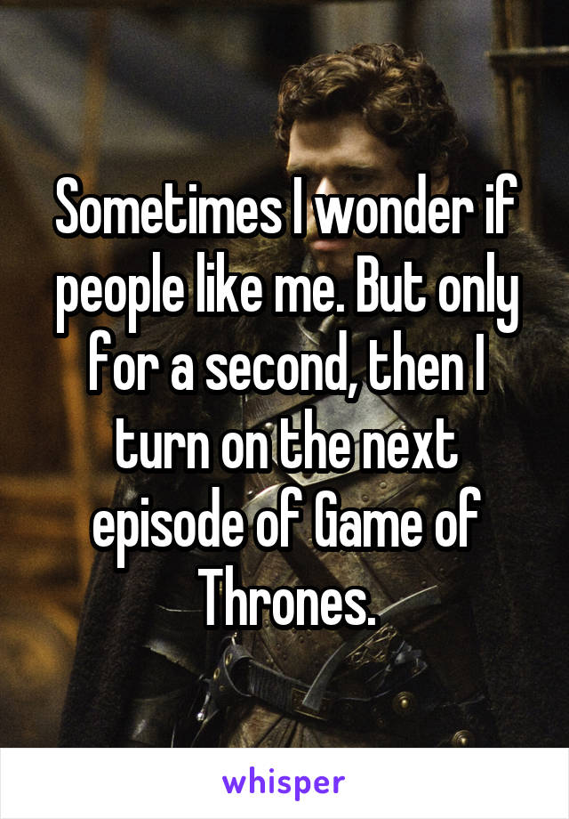 Sometimes I wonder if people like me. But only for a second, then I turn on the next episode of Game of Thrones.