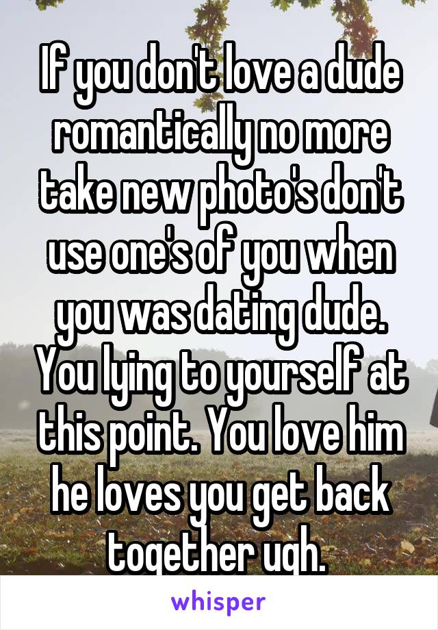 If you don't love a dude romantically no more take new photo's don't use one's of you when you was dating dude. You lying to yourself at this point. You love him he loves you get back together ugh.