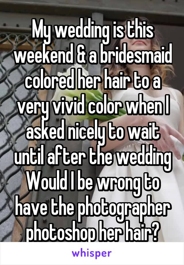 My wedding is this weekend & a bridesmaid colored her hair to a very vivid color when I asked nicely to wait until after the wedding Would I be wrong to have the photographer photoshop her hair?